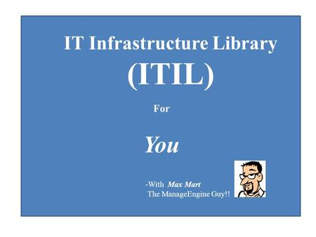 IT Infrastructure Library (ITIL) For You -With Max Mart The ManageEngine Guy!!