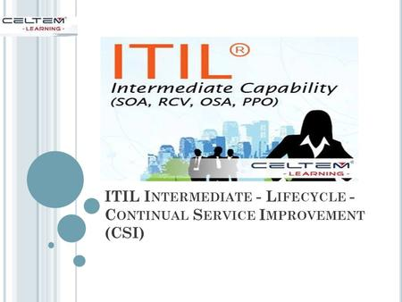 ITIL I NTERMEDIATE - L IFECYCLE - C ONTINUAL S ERVICE I MPROVEMENT (CSI)