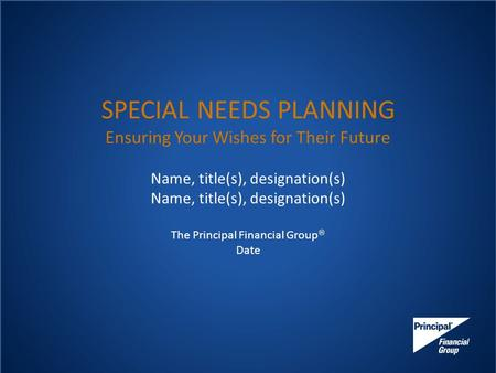 SPECIAL NEEDS PLANNING Ensuring Your Wishes for Their Future Name, title(s), designation(s) The Principal Financial Group  Date.