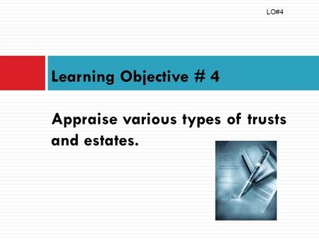 Learning Objective # 4 Appraise various types of trusts and estates. LO#4.