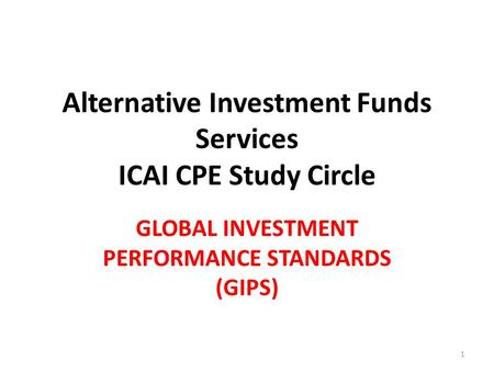 Alternative Investment Funds Services ICAI CPE Study Circle GLOBAL INVESTMENT PERFORMANCE STANDARDS (GIPS) 1.