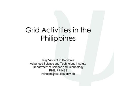 Grid Activities in the Philippines Rey Vincent P. Babilonia Advanced Science and Technology Institute Department of Science and Technology PHILIPPINES.