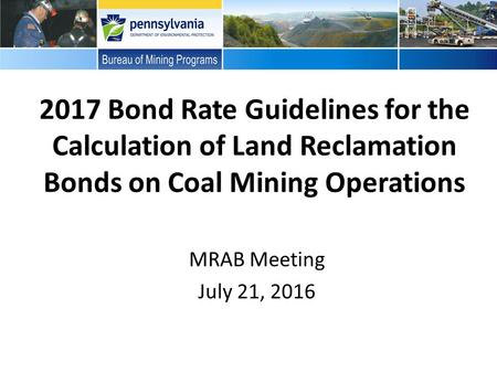 2017 Bond Rate Guidelines for the Calculation of Land Reclamation Bonds on Coal Mining Operations MRAB Meeting July 21, 2016.