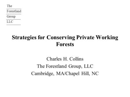 The Forestland Group LLC Strategies for Conserving Private Working Forests Charles H. Collins The Forestland Group, LLC Cambridge, MA/Chapel Hill, NC.
