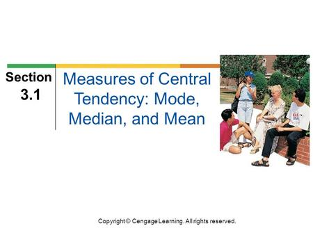 Copyright © Cengage Learning. All rights reserved. Section 3.1 Measures of Central Tendency: Mode, Median, and Mean.