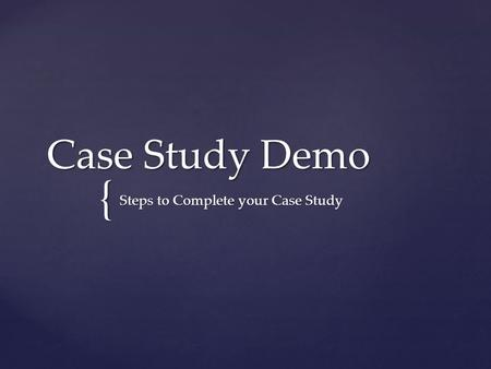{ Case Study Demo Steps to Complete your Case Study.