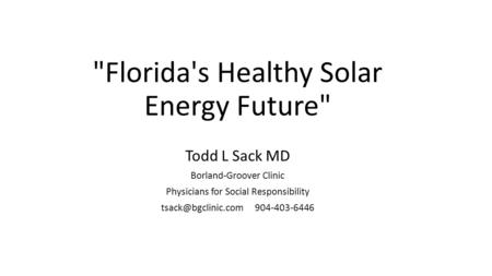 Florida's Healthy Solar Energy Future Todd L Sack MD Borland-Groover Clinic Physicians for Social Responsibility 904-403-6446.