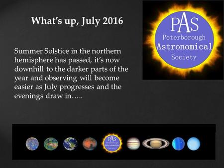 What's up, July 2016 Summer Solstice in the northern hemisphere has passed, it's now downhill to the darker parts of the year and observing will become.