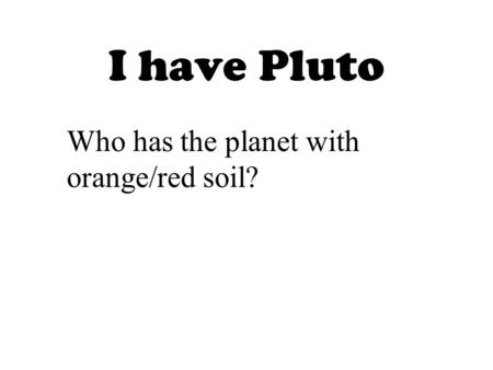 I have Pluto Who has the planet with orange/red soil?