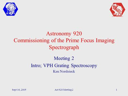 Sept 16, 2005Ast 920 Meeting 21 Astronomy 920 Commissioning of the Prime Focus Imaging Spectrograph Meeting 2 Intro; VPH Grating Spectroscopy Ken Nordsieck.
