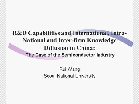 R&D Capabilities and International, Intra- National and Inter-firm Knowledge Diffusion in China: The Case of the Semiconductor Industry Rui Wang Seoul.