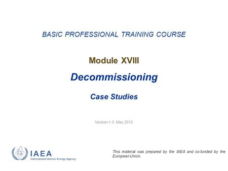 Version 1.0, May 2015 BASIC PROFESSIONAL TRAINING COURSE Module XVIII Decommissioning Case Studies This material was prepared by the IAEA and co-funded.