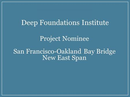 ..... Deep Foundations Institute Project Nominee San Francisco-Oakland Bay Bridge New East Span.