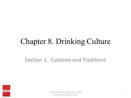 Chapter 8. Drinking Culture Section 1. Customs and Traditions The Chinese Way, Ding and Xu, 2014 Chapter 8. Drinking Culture 1.