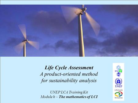1 Life Cycle Assessment A product-oriented method for sustainability analysis UNEP LCA Training Kit Module h – The mathematics of LCI.