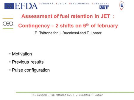 TFE 3/2/2004 – Fuel retention in JET - J. Bucalossi / T. Loarer Assessment of fuel retention in JET : Contingency – 2 shifts on 6 th of february E. Tsitrone.