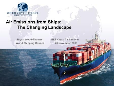 Air Emissions from Ships: The Changing Landscape Bryan Wood-Thomas EEB Clean Air Seminar World Shipping Council 20 November 2008.