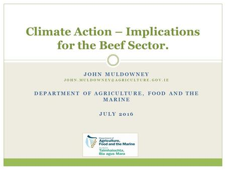 JOHN MULDOWNEY DEPARTMENT OF AGRICULTURE, FOOD AND THE MARINE JULY 2016 Climate Action – Implications for the Beef Sector.