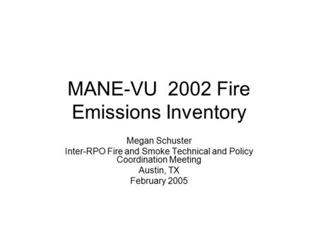 MANE-VU 2002 Fire Emissions Inventory Megan Schuster Inter-RPO Fire and Smoke Technical and Policy Coordination Meeting Austin, TX February 2005.
