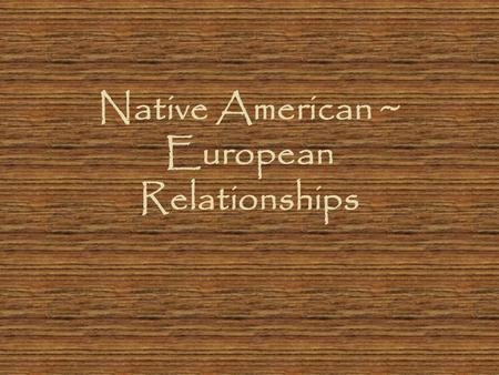 Native American ~ European Relationships. Initial Contact Some tribes were hostile Other tribes gave starving Europeans food and showed them how to grow.