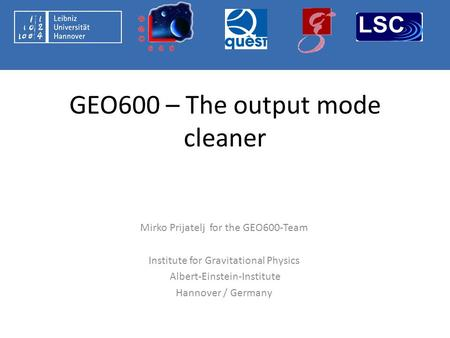 GEO600 – The output mode cleaner Mirko Prijatelj for the GEO600-Team Institute for Gravitational Physics Albert-Einstein-Institute Hannover / Germany.