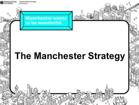 The Manchester Strategy. How do we make Manchester the best it can be by 2025? We're drafting a strategy with the help from as many people as possible.