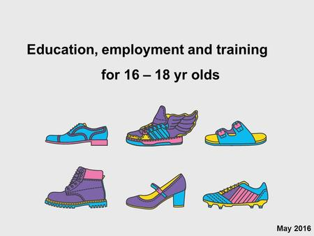 May 2016 Education, employment and training for 16 – 18 yr olds.