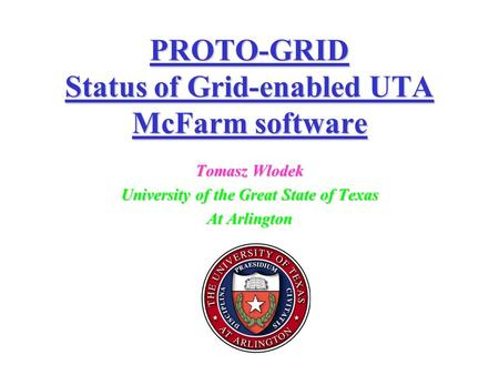 PROTO-GRID Status of Grid-enabled UTA McFarm software Tomasz Wlodek University of the Great State of Texas At Arlington.