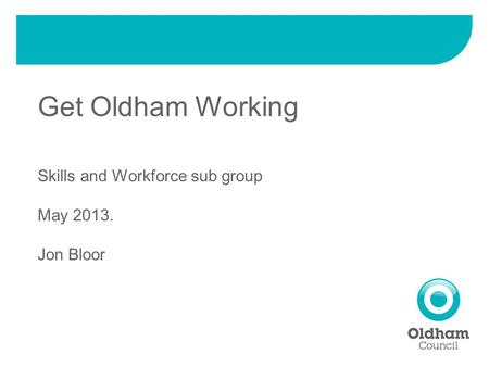 Get Oldham Working Skills and Workforce sub group May 2013. Jon Bloor.
