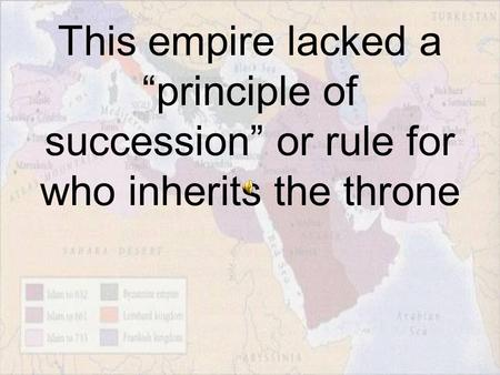 "This empire lacked a ""principle of succession"" or rule for who inherits the throne."