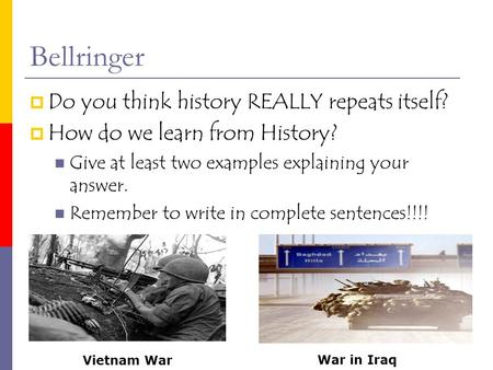 Bellringer  Do you think history REALLY repeats itself?  How do we learn from History? Give at least two examples explaining your answer. Remember to.