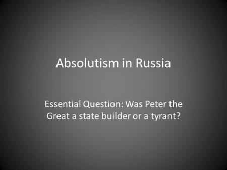 Absolutism in Russia Essential Question: Was Peter the Great a state builder or a tyrant?