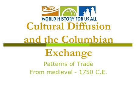 Patterns of Trade From medieval - 1750 C.E. Cultural Diffusion and the Columbian Exchange.