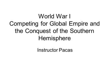 World War I Competing for Global Empire and the Conquest <strong>of</strong> the Southern Hemisphere Instructor Pacas.