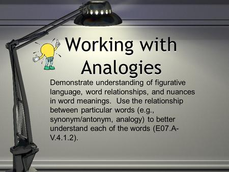 Working with Analogies Demonstrate understanding of figurative language, word relationships, and nuances in word meanings. Use the relationship between.