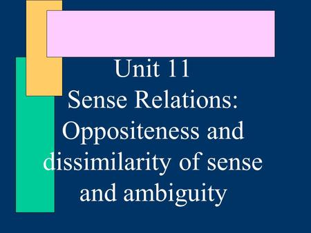 Unit 11 Sense Relations: Oppositeness and dissimilarity of sense and ambiguity.