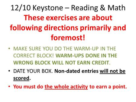 12/10 Keystone – Reading & Math These exercises are about following directions primarily and foremost! MAKE SURE YOU DO THE WARM-UP IN THE CORRECT BLOCK!