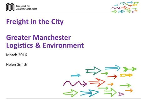 March 2016 Helen Smith Freight in the City Greater Manchester Logistics & Environment.