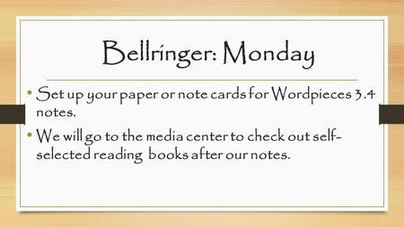 Bellringer: Monday Set up your paper or note cards for Wordpieces 3.4 notes. We will go to the media center to check out self- selected reading books after.