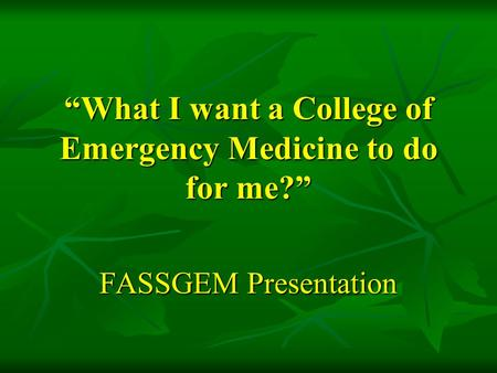 """What I want a College of Emergency Medicine to do for me?"" FASSGEM Presentation."