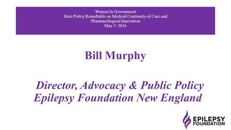 Bill Murphy Director, Advocacy & Public Policy Epilepsy Foundation New England Women In Government State Policy Roundtable on Medical Continuity of Care.