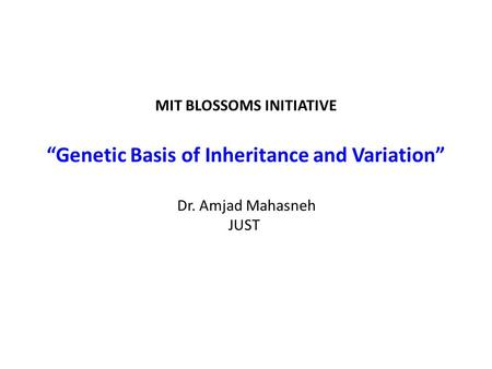 "MIT BLOSSOMS INITIATIVE ""Genetic Basis of Inheritance and Variation"" Dr. Amjad Mahasneh JUST."