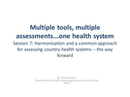 Multiple tools, multiple assessments...one health system Session 7: Harmonisation and a common approach for assessing country health systems – the way.