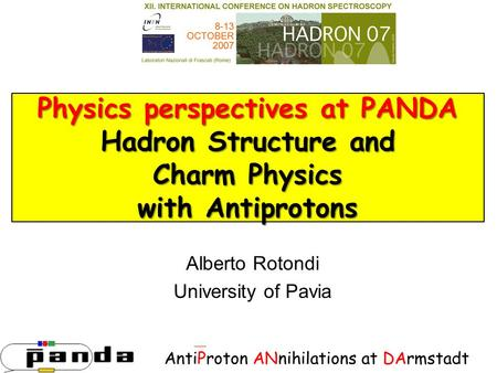 Physics perspectives at PANDA Hadron Structure and Charm Physics with Antiprotons Alberto Rotondi University of Pavia AntiProton ANnihilations at DArmstadt.