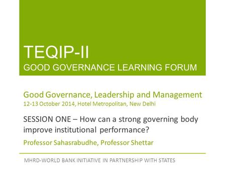 TEQIP-II GOOD GOVERNANCE LEARNING FORUM MHRD-WORLD BANK INITIATIVE IN PARTNERSHIP WITH STATES Good Governance, Leadership and Management 12-13 October.