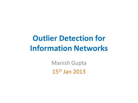 Outlier Detection for Information Networks Manish Gupta 15 th Jan 2013.
