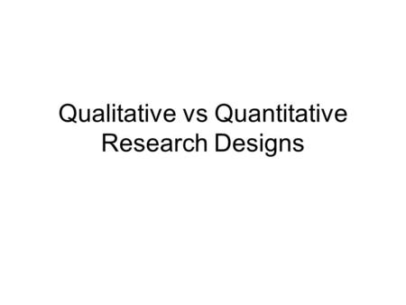 Qualitative vs Quantitative Research Designs. 2 Objectives Understanding the Steps in Research Design Understanding how Qual. & Quant. research differ.