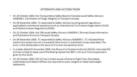 AFTERMATH AND ACTIONS TAKEN On 20 October 2004, the Transportation Safety Board of Canada issued Safety Advisory A040058-1 (Verification of Cargo Weights)