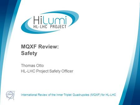 Logo area MQXF Review: Safety Thomas Otto HL-LHC Project Safety Officer International Review of the Inner Triplet Quadrupoles (MQXF) for HL-LHC.