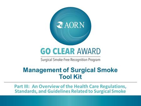 Management of Surgical Smoke Tool Kit Part III: An Overview of the Health Care Regulations, Standards, and Guidelines Related to Surgical Smoke.